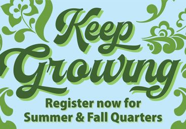 Keep Growing - Register now for Summer & Fall Quarters